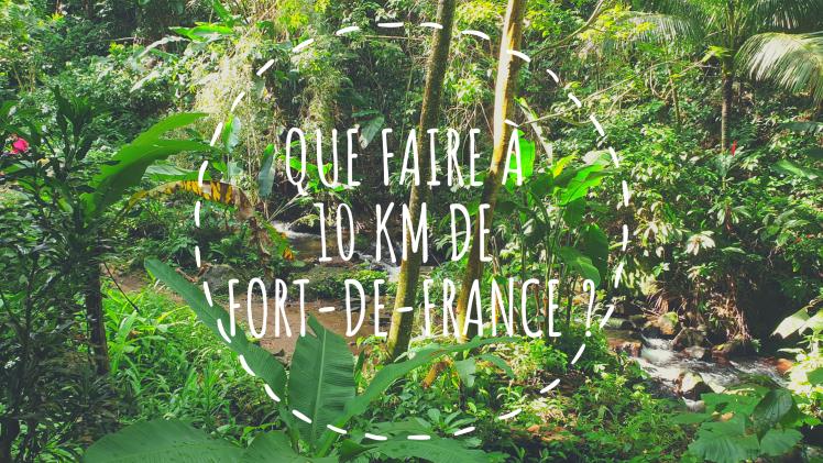 Que faire à 10 km de Fort-de-France